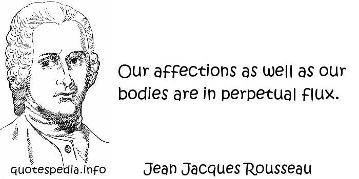 Jean Jacques Rousseau - Our affections as well as our bodies are in perpetual flux.