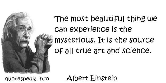 Albert Einstein - The most beautiful thing we can experience is the mysterious. It is the source of all true art and science.