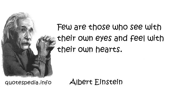 Albert Einstein - Few are those who see with their own eyes and feel with their own hearts.