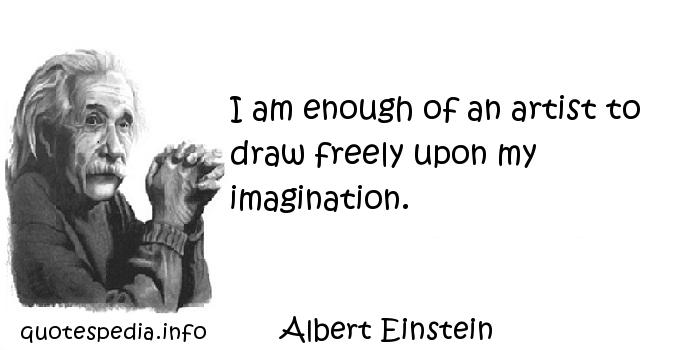 Albert Einstein - I am enough of an artist to draw freely upon my imagination.