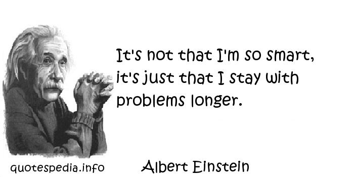 Albert Einstein - It's not that I'm so smart, it's just that I stay with problems longer.