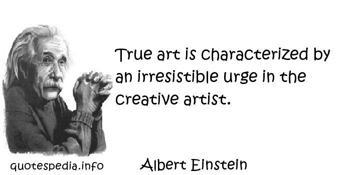 Albert Einstein - True art is characterized by an irresistible urge in the creative artist.