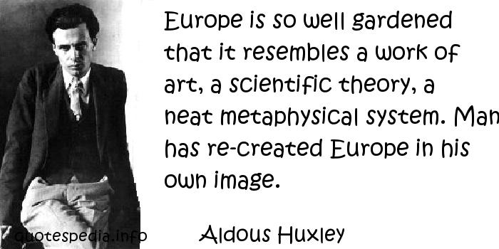 Aldous Huxley - Europe is so well gardened that it resembles a work of art, a scientific theory, a neat metaphysical system. Man has re-created Europe in his own image.