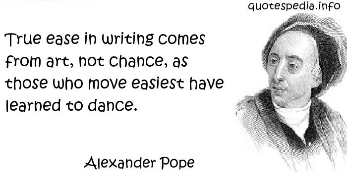Alexander Pope - True ease in writing comes from art, not chance, as those who move easiest have learned to dance.
