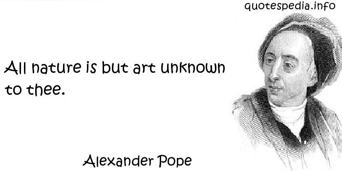 Alexander Pope - All nature is but art unknown to thee.