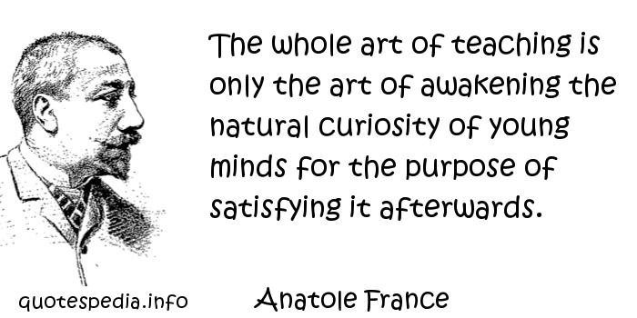 Anatole France - The whole art of teaching is only the art of awakening the natural curiosity of young minds for the purpose of satisfying it afterwards.