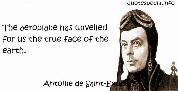 Antoine de Saint-Exupery - The aeroplane has unveiled for us the true face of the earth.