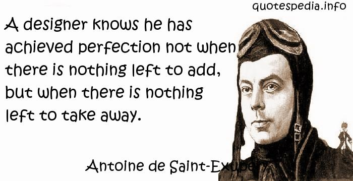 Antoine de Saint-Exupery - A designer knows he has achieved perfection not when there is nothing left to add, but when there is nothing left to take away.