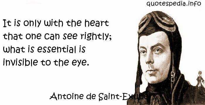 Antoine de Saint-Exupery - It is only with the heart that one can see rightly; what is essential is invisible to the eye.