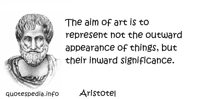 Aristotel - The aim of art is to represent not the outward appearance of things, but their inward significance.