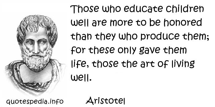 Aristotel - Those who educate children well are more to be honored than they who produce them; for these only gave them life, those the art of living well.
