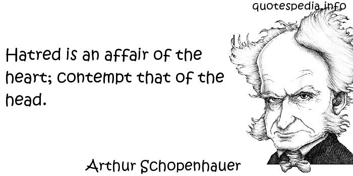 Arthur Schopenhauer - Hatred is an affair of the heart; contempt that of the head.