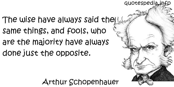 Arthur Schopenhauer - The wise have always said the same things, and fools, who are the majority have always done just the opposite.