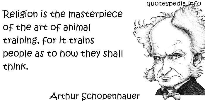 Arthur Schopenhauer - Religion is the masterpiece of the art of animal training, for it trains people as to how they shall think.