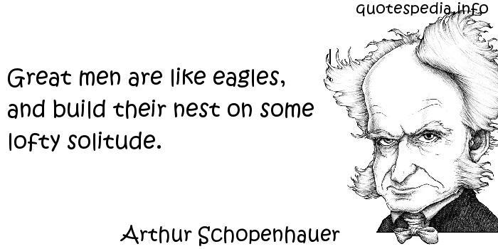 Arthur Schopenhauer - Great men are like eagles, and build their nest on some lofty solitude.