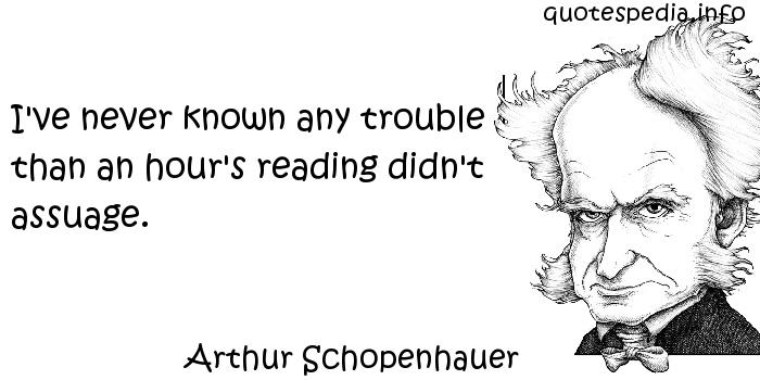 Arthur Schopenhauer - I've never known any trouble than an hour's reading didn't assuage.