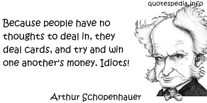 Arthur Schopenhauer - Because people have no thoughts to deal in, they deal cards, and try and win one another's money. Idiots!
