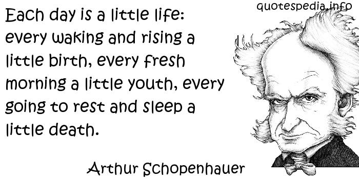 Arthur Schopenhauer - Each day is a little life: every waking and rising a little birth, every fresh morning a little youth, every going to rest and sleep a little death.