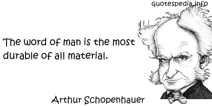 Arthur Schopenhauer - The word of man is the most durable of all material.
