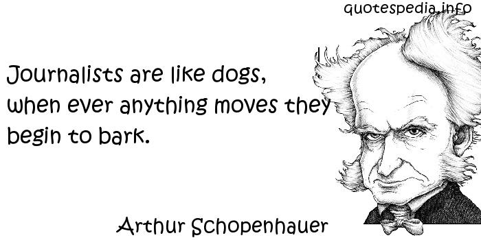 Arthur Schopenhauer - Journalists are like dogs, when ever anything moves they begin to bark.