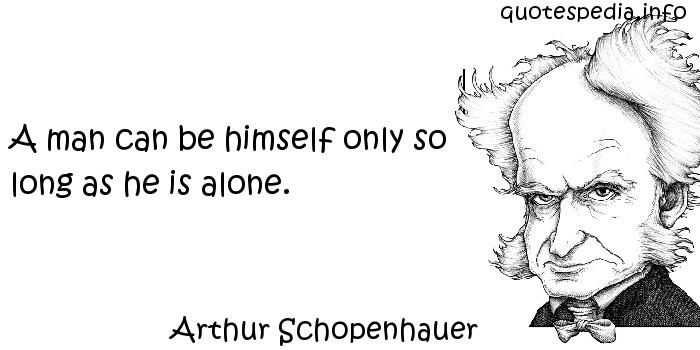 Arthur Schopenhauer - A man can be himself only so long as he is alone.