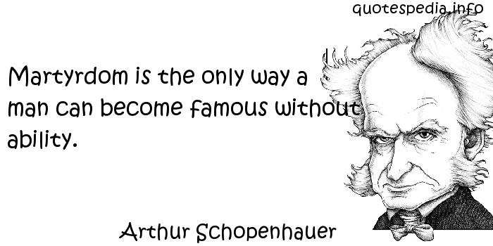 Arthur Schopenhauer - Martyrdom is the only way a man can become famous without ability.