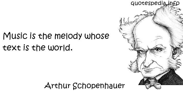Arthur Schopenhauer - Music is the melody whose text is the world.