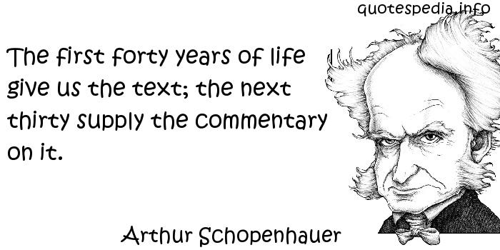 Arthur Schopenhauer - The first forty years of life give us the text; the next thirty supply the commentary on it.
