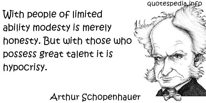 Arthur Schopenhauer - With people of limited ability modesty is merely honesty. But with those who possess great talent it is hypocrisy.
