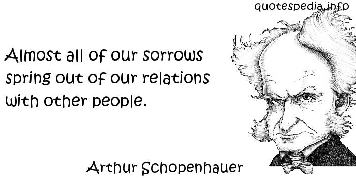 Arthur Schopenhauer - Almost all of our sorrows spring out of our relations with other people.