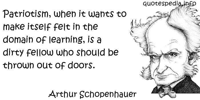 Arthur Schopenhauer - Patriotism, when it wants to make itself felt in the domain of learning, is a dirty fellow who should be thrown out of doors.
