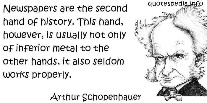Arthur Schopenhauer - Newspapers are the second hand of history. This hand, however, is usually not only of inferior metal to the other hands, it also seldom works properly.