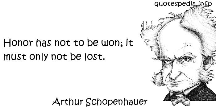 Arthur Schopenhauer - Honor has not to be won; it must only not be lost.