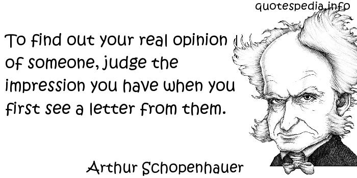 Arthur Schopenhauer - To find out your real opinion of someone, judge the impression you have when you first see a letter from them.