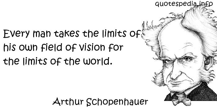 Arthur Schopenhauer - Every man takes the limits of his own field of vision for the limits of the world.
