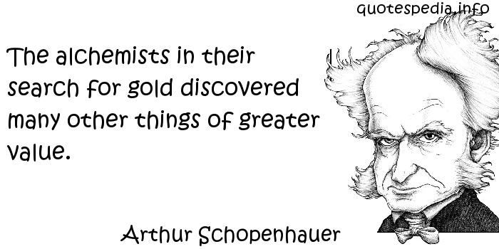 Arthur Schopenhauer - The alchemists in their search for gold discovered many other things of greater value.