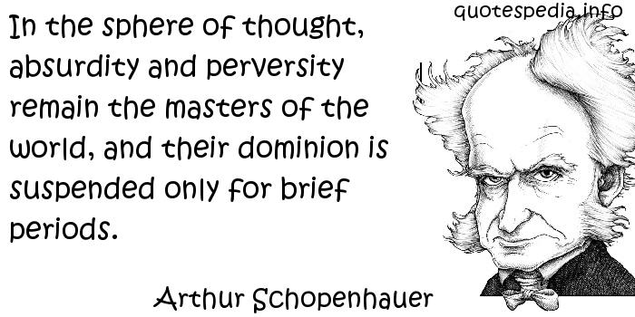 Arthur Schopenhauer - In the sphere of thought, absurdity and perversity remain the masters of the world, and their dominion is suspended only for brief periods.