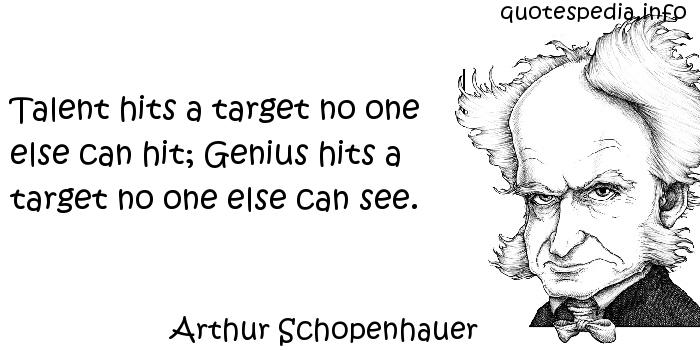 Arthur Schopenhauer - Talent hits a target no one else can hit; Genius hits a target no one else can see.