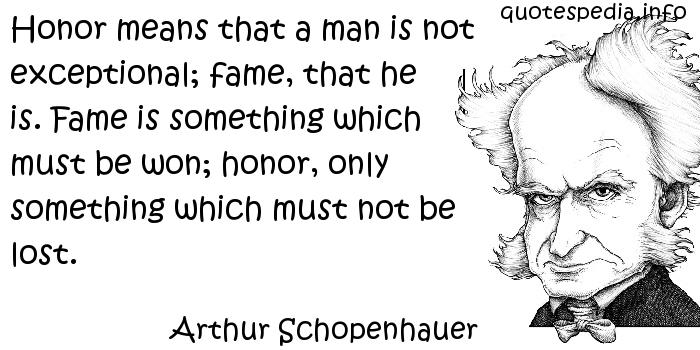 Arthur Schopenhauer - Honor means that a man is not exceptional; fame, that he is. Fame is something which must be won; honor, only something which must not be lost.