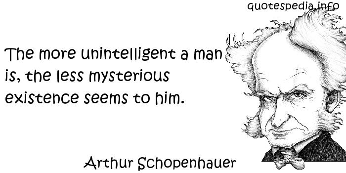 Arthur Schopenhauer - The more unintelligent a man is, the less mysterious existence seems to him.