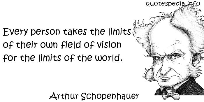 Arthur Schopenhauer - Every person takes the limits of their own field of vision for the limits of the world.