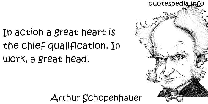 Arthur Schopenhauer - In action a great heart is the chief qualification. In work, a great head.