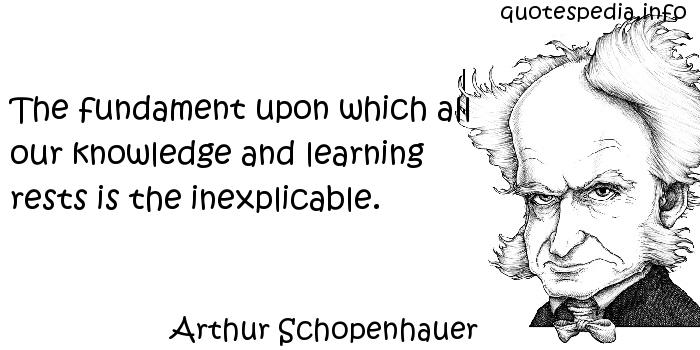 Arthur Schopenhauer - The fundament upon which all our knowledge and learning rests is the inexplicable.