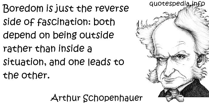 Arthur Schopenhauer - Boredom is just the reverse side of fascination: both depend on being outside rather than inside a situation, and one leads to the other.