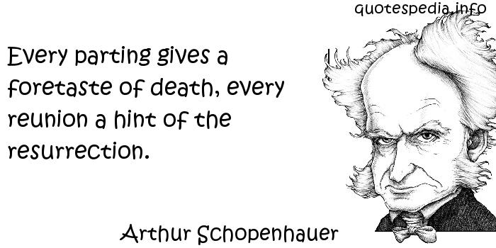 Arthur Schopenhauer - Every parting gives a foretaste of death, every reunion a hint of the resurrection.
