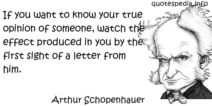 Arthur Schopenhauer - If you want to know your true opinion of someone, watch the effect produced in you by the first sight of a letter from him.