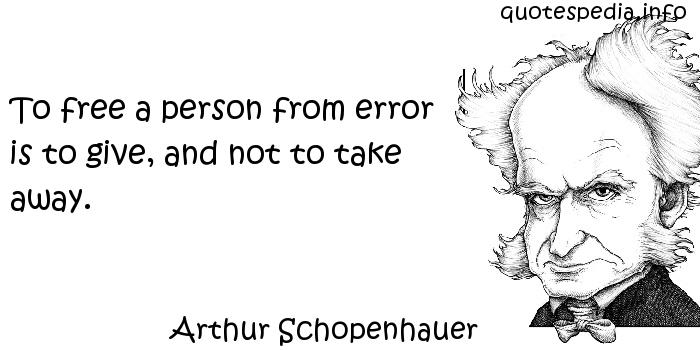 Arthur Schopenhauer - To free a person from error is to give, and not to take away.