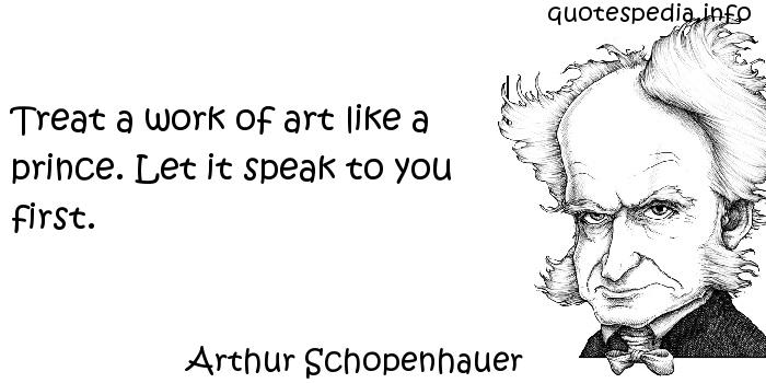 Arthur Schopenhauer - Treat a work of art like a prince. Let it speak to you first.
