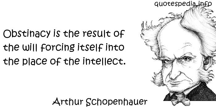Arthur Schopenhauer - Obstinacy is the result of the will forcing itself into the place of the intellect.