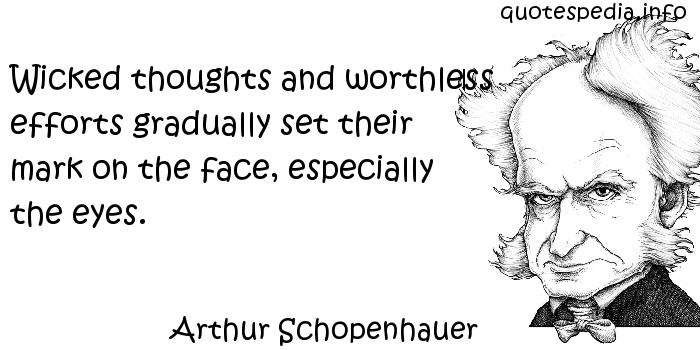 Arthur Schopenhauer - Wicked thoughts and worthless efforts gradually set their mark on the face, especially the eyes.
